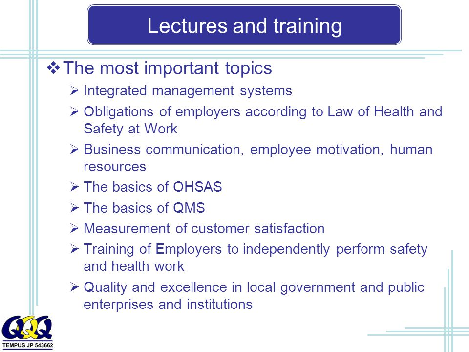 Lectures and training  The most important topics  Integrated management systems  Obligations of employers according to Law of Health and Safety at Work  Business communication, employee motivation, human resources  The basics of OHSAS  The basics of QMS  Measurement of customer satisfaction  Training of Employers to independently perform safety and health work  Quality and excellence in local government and public enterprises and institutions