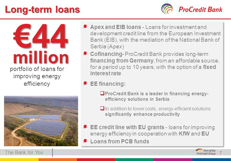 | Long-term loans The Bank for You Apex and EIB loans - Loans for investment and development credit line from the European Investment Bank (EIB), with the mediation of the National Bank of Serbia (Apex) Cofinancing- ProCredit Bank provides long-term financing from Germany, from an affordable source, for a period up to 10 years, with the option of a fixed interest rate EE financing:  ProCredit Bank is a leader in financing energy- efficiency solutions in Serbia  In addition to lower costs, energy-efficient solutions significantly enhance productivity EE credit line with EU grants - loans for improving energy efficiency in cooperation with KfW and EU Loans from PCB funds Apex and EIB loans - Loans for investment and development credit line from the European Investment Bank (EIB), with the mediation of the National Bank of Serbia (Apex) Cofinancing- ProCredit Bank provides long-term financing from Germany, from an affordable source, for a period up to 10 years, with the option of a fixed interest rate EE financing:  ProCredit Bank is a leader in financing energy- efficiency solutions in Serbia  In addition to lower costs, energy-efficient solutions significantly enhance productivity EE credit line with EU grants - loans for improving energy efficiency in cooperation with KfW and EU Loans from PCB funds 7 €44 million portfolio of loans for improving energy efficiency