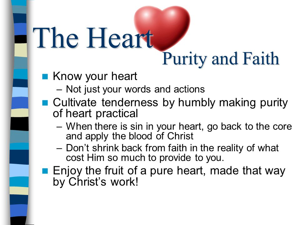 Know your heart –Not just your words and actions Cultivate tenderness by humbly making purity of heart practical –When there is sin in your heart, go back to the core and apply the blood of Christ –Don't shrink back from faith in the reality of what cost Him so much to provide to you.