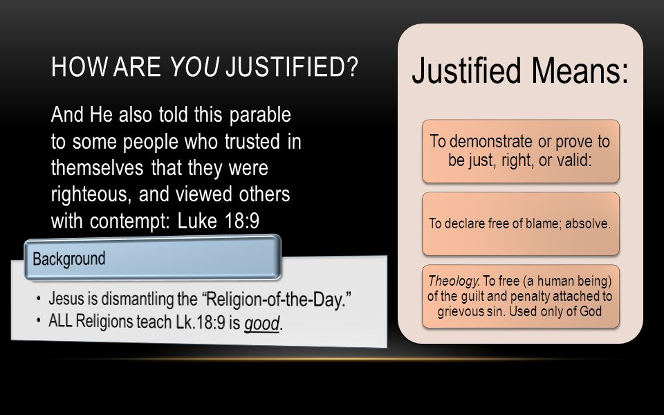 And He also told this parable to some people who trusted in themselves that they were righteous, and viewed others with contempt: Luke 18:9 HOW ARE YOU JUSTIFIED.