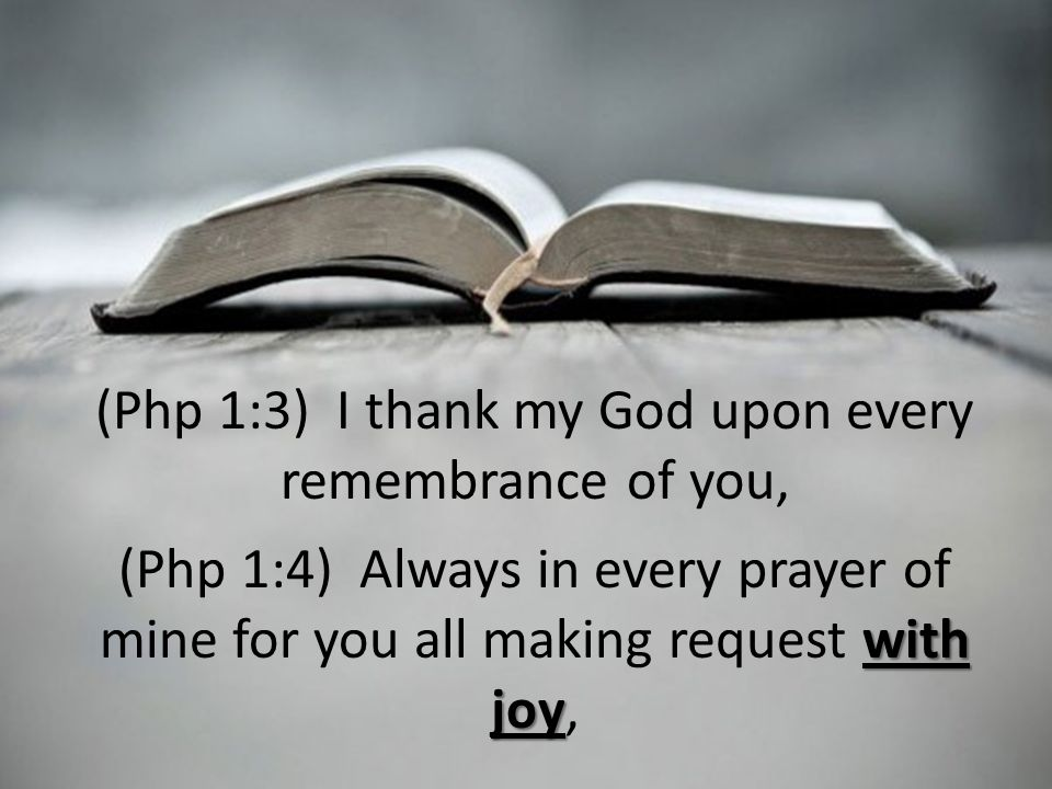 (Php 1:3) I thank my God upon every remembrance of you, with joy (Php 1:4) Always in every prayer of mine for you all making request with joy,