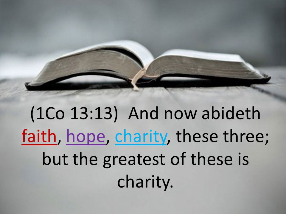 (1Co 13:13) And now abideth faith, hope, charity, these three; but the greatest of these is charity.