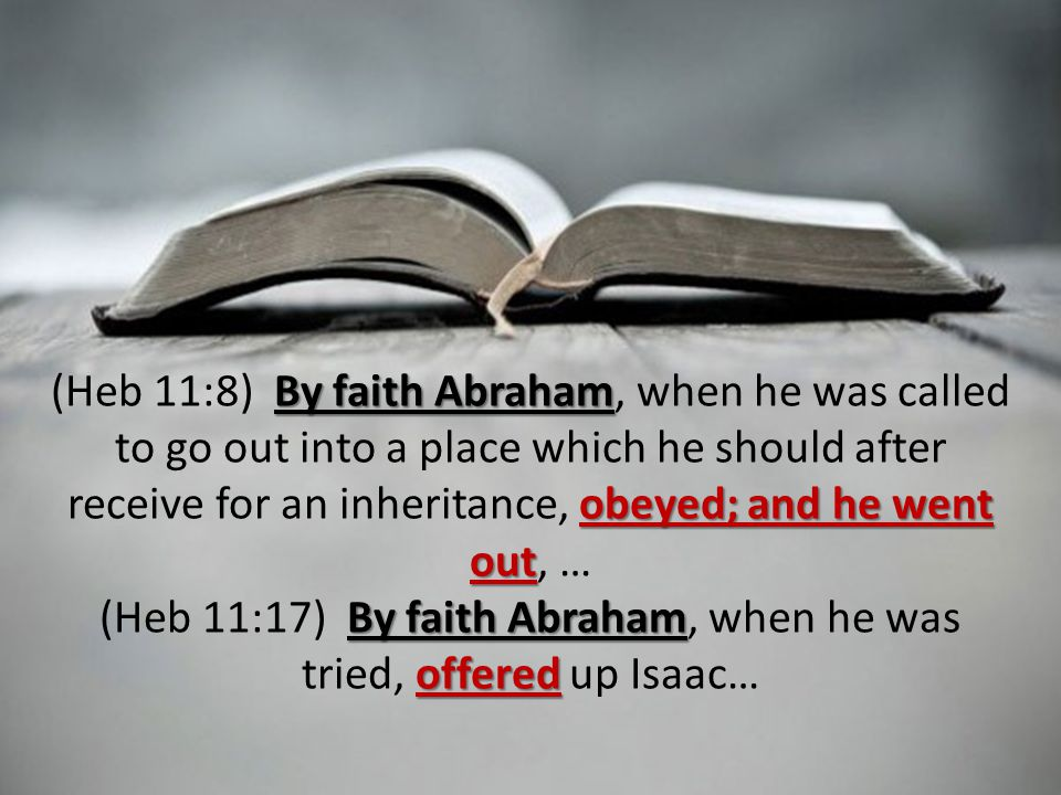 By faith Abraham obeyed; and he went out (Heb 11:8) By faith Abraham, when he was called to go out into a place which he should after receive for an inheritance, obeyed; and he went out, … By faith Abraham offered (Heb 11:17) By faith Abraham, when he was tried, offered up Isaac…