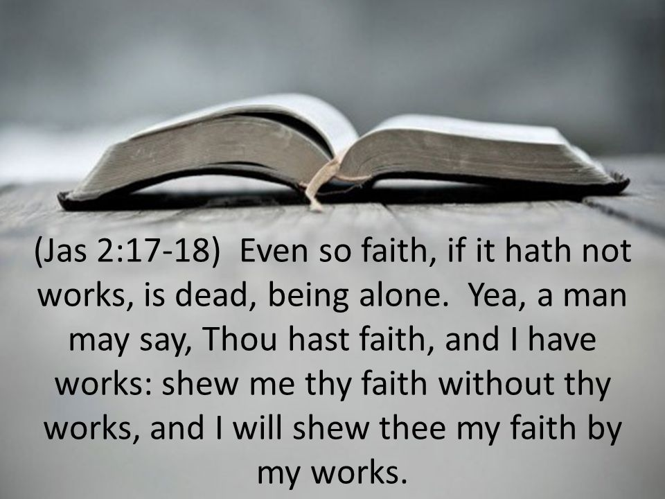 (Jas 2:17-18) Even so faith, if it hath not works, is dead, being alone.