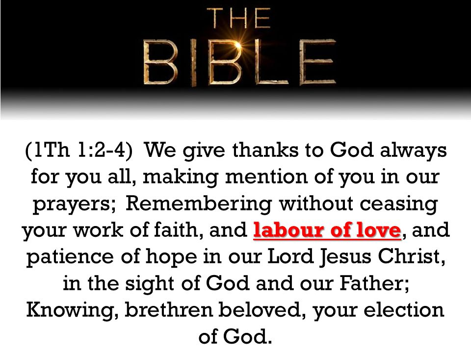 labour of love (1Th 1:2-4) We give thanks to God always for you all, making mention of you in our prayers; Remembering without ceasing your work of faith, and labour of love, and patience of hope in our Lord Jesus Christ, in the sight of God and our Father; Knowing, brethren beloved, your election of God.