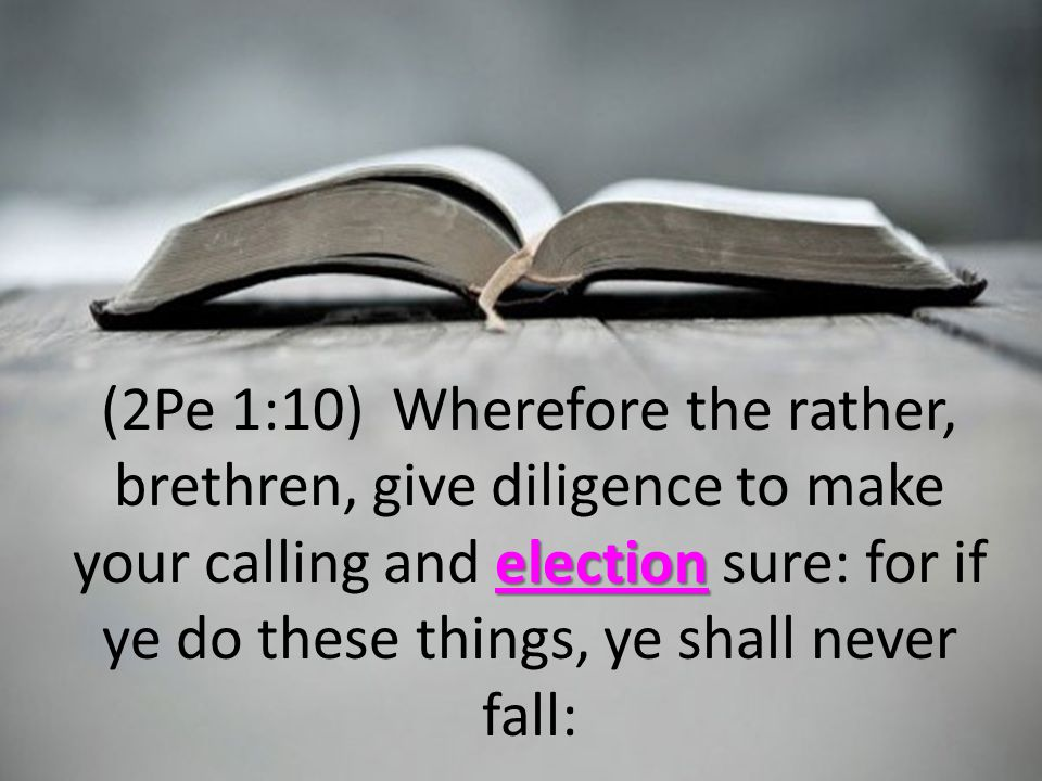 election (2Pe 1:10) Wherefore the rather, brethren, give diligence to make your calling and election sure: for if ye do these things, ye shall never fall: