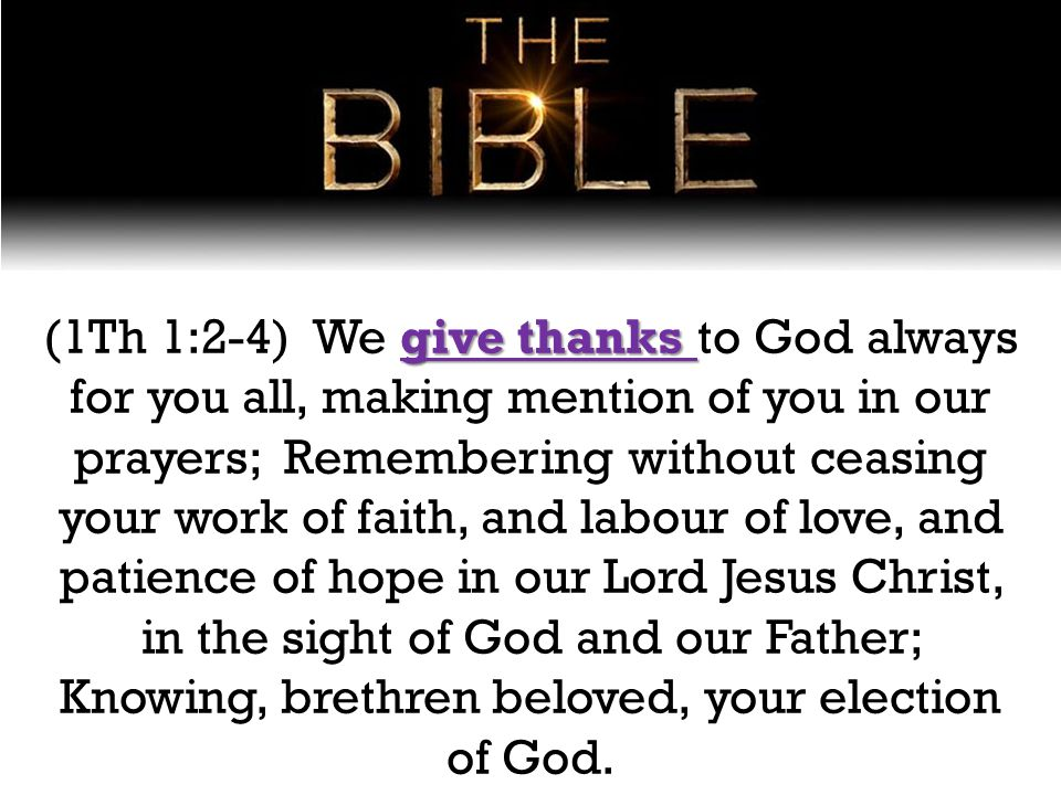 give thanks (1Th 1:2-4) We give thanks to God always for you all, making mention of you in our prayers; Remembering without ceasing your work of faith, and labour of love, and patience of hope in our Lord Jesus Christ, in the sight of God and our Father; Knowing, brethren beloved, your election of God.
