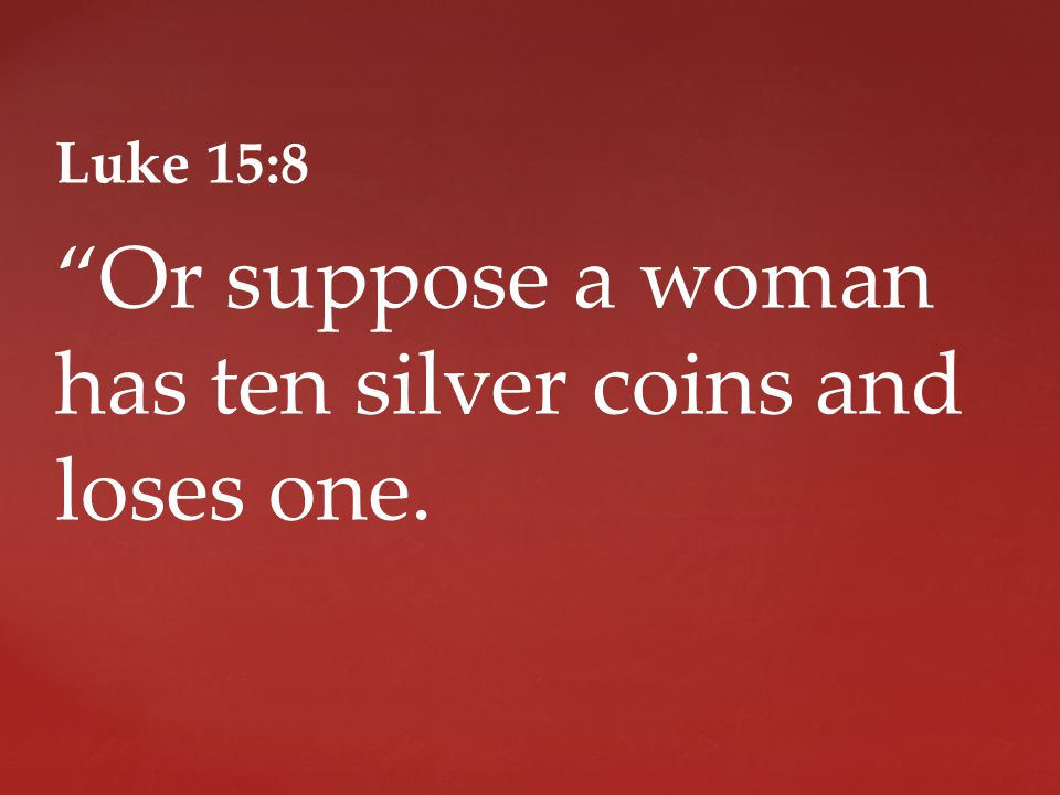 Luke 15:8 Or suppose a woman has ten silver coins and loses one.