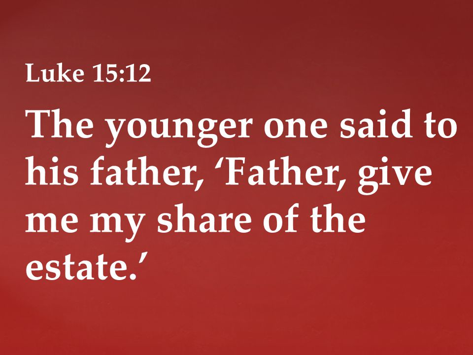 Luke 15:12 The younger one said to his father, 'Father, give me my share of the estate.'