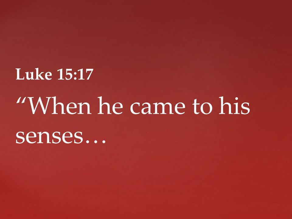 Luke 15:17 When he came to his senses…