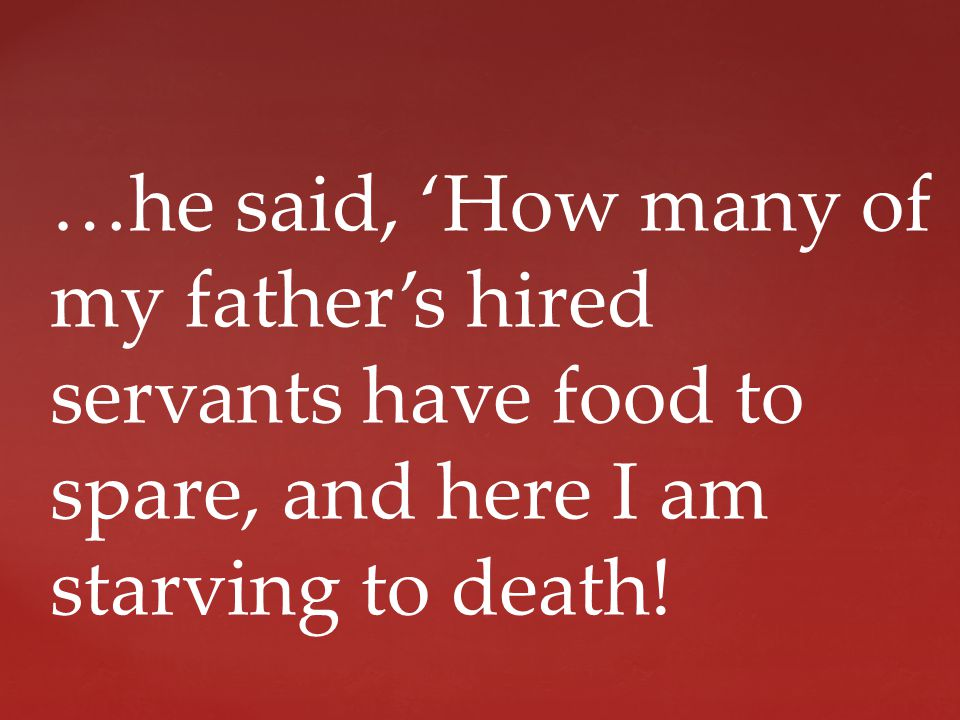 …he said, 'How many of my father's hired servants have food to spare, and here I am starving to death!