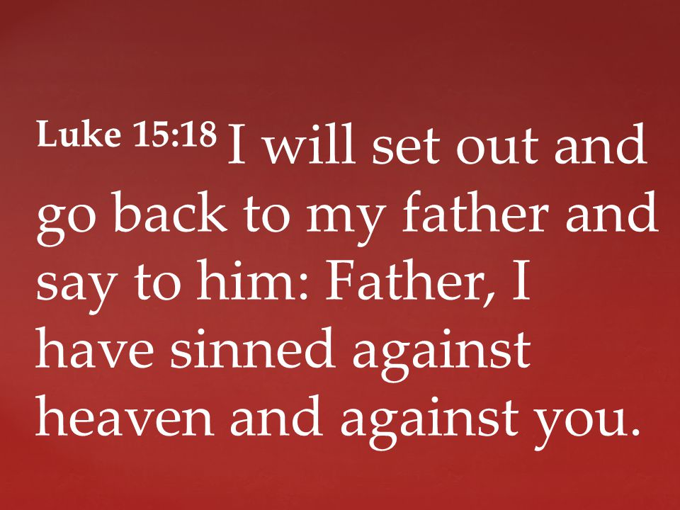 Luke 15:18 I will set out and go back to my father and say to him: Father, I have sinned against heaven and against you.