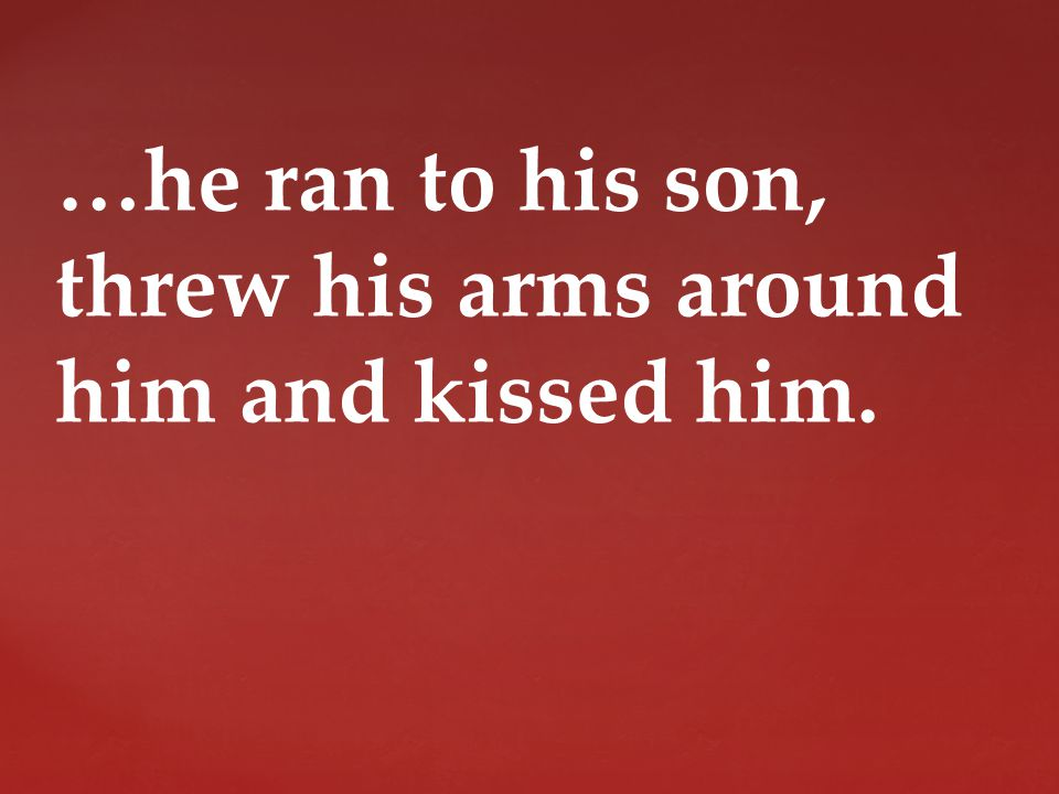 …he ran to his son, threw his arms around him and kissed him.