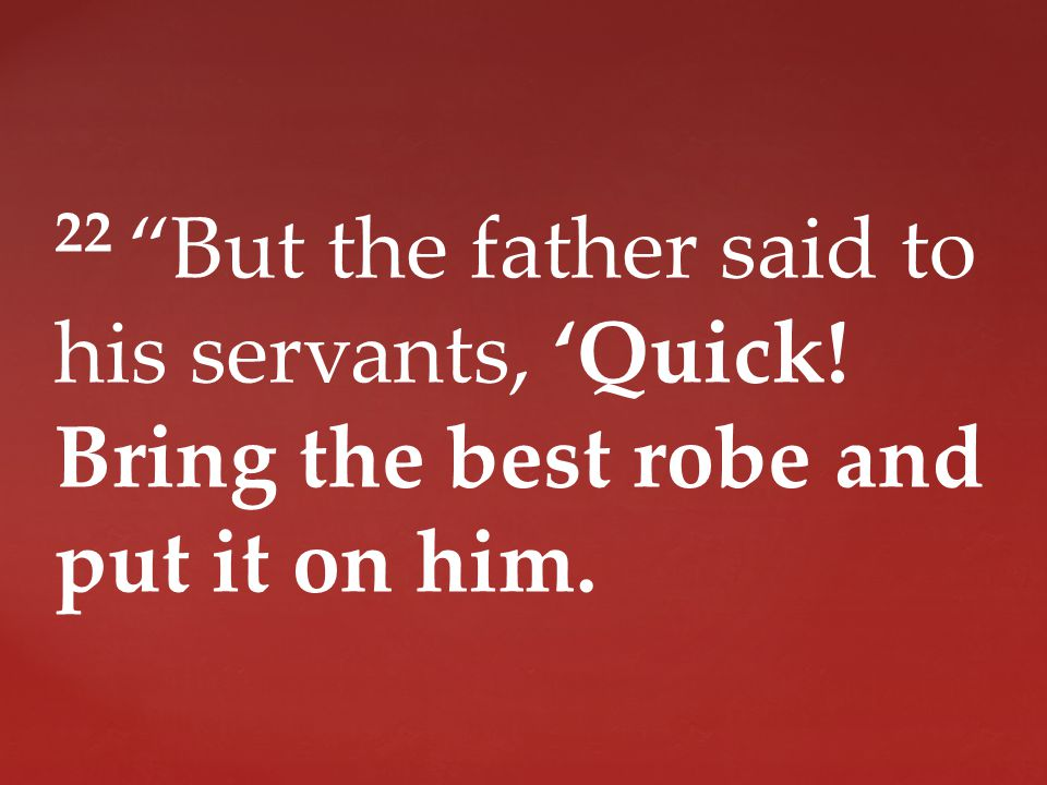 22 But the father said to his servants, 'Quick! Bring the best robe and put it on him.