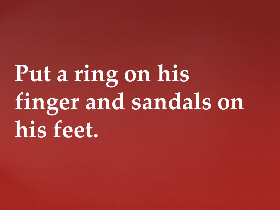 Put a ring on his finger and sandals on his feet.