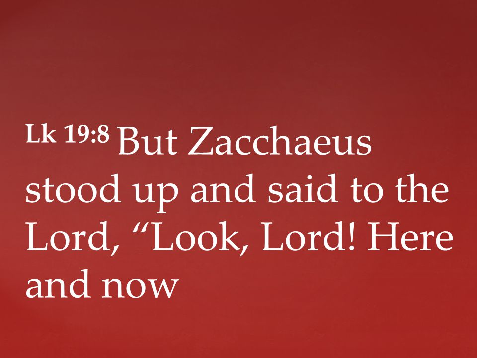 Lk 19:8 But Zacchaeus stood up and said to the Lord, Look, Lord! Here and now
