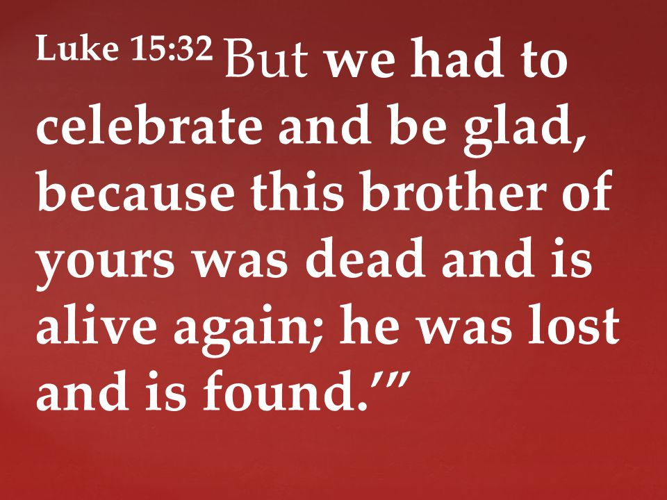 Luke 15:32 But we had to celebrate and be glad, because this brother of yours was dead and is alive again; he was lost and is found.'