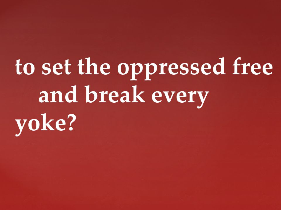 to set the oppressed free and break every yoke
