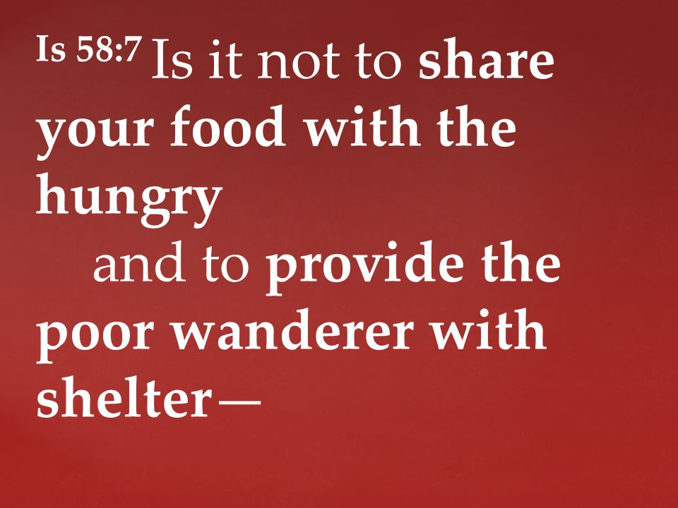Is 58:7 Is it not to share your food with the hungry and to provide the poor wanderer with shelter—