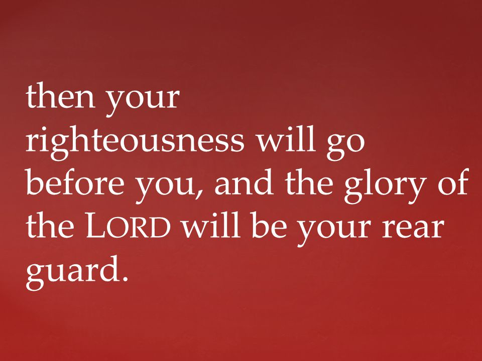 then your righteousness will go before you, and the glory of the L ORD will be your rear guard.
