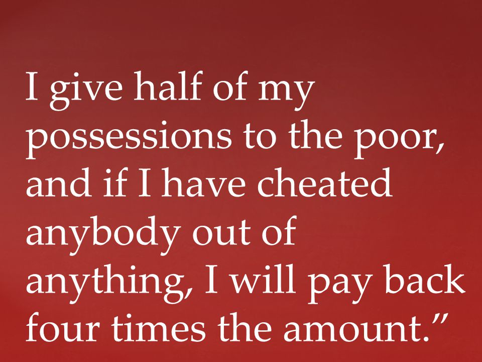 I give half of my possessions to the poor, and if I have cheated anybody out of anything, I will pay back four times the amount.