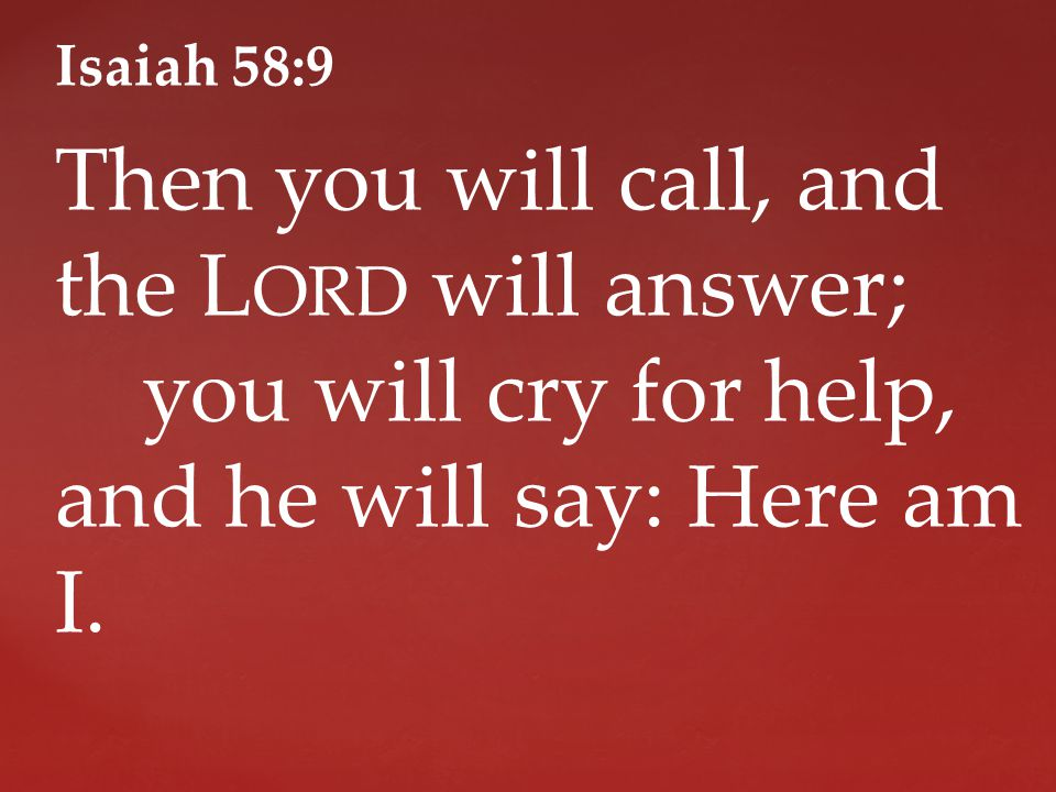 Isaiah 58:9 Then you will call, and the L ORD will answer; you will cry for help, and he will say: Here am I.