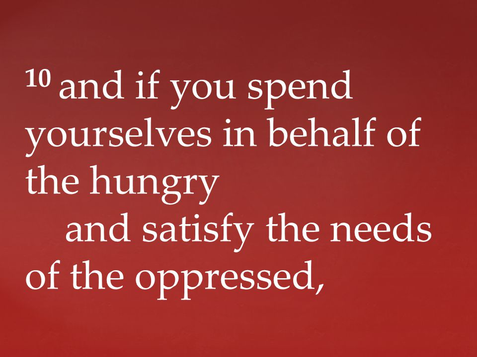 10 and if you spend yourselves in behalf of the hungry and satisfy the needs of the oppressed,