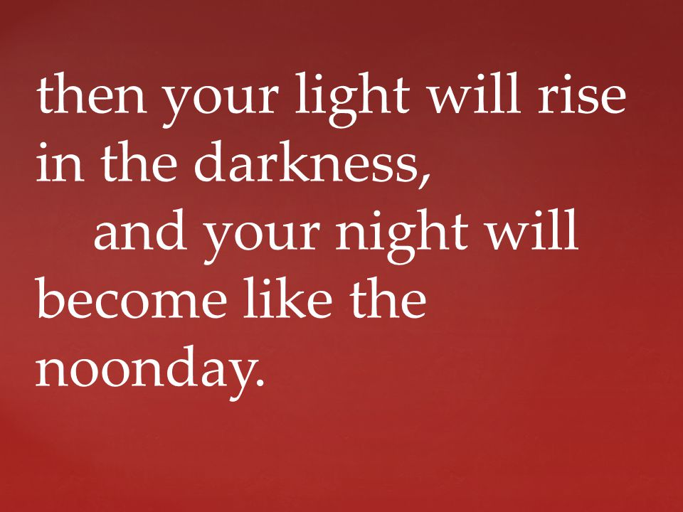 then your light will rise in the darkness, and your night will become like the noonday.