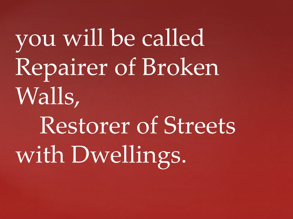 you will be called Repairer of Broken Walls, Restorer of Streets with Dwellings.