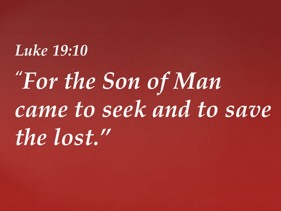Luke 19:10 For the Son of Man came to seek and to save the lost.