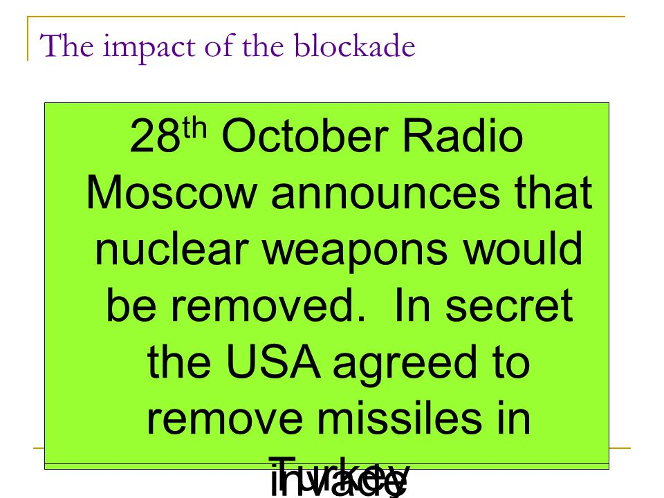 The impact of the blockade 14 th October spy plane photographs show evidence of missile bases on Cuba 14 th October Kennedy calls an emergency meeting of the Ex Comm to decide how the US should react 22 th October Kennedy announces the Blockade on national television 23rd Soviets say that they are just helping Cuba and that the USA was interfering in Cuban affairs 24 th October Kennedy receives news that the Soviet ships have turned around 26 th October Khrushchev sends a letter to Kennedy saying he would withdraw the missiles so long as the USA promised not to invade 26 th October Khrushchev then sends another message saying that the USA must withdraw missiles from Turkey 27 th October spy plane shot down over Cuba.