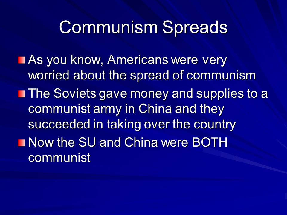 Communism Spreads As you know, Americans were very worried about the spread of communism The Soviets gave money and supplies to a communist army in China and they succeeded in taking over the country Now the SU and China were BOTH communist