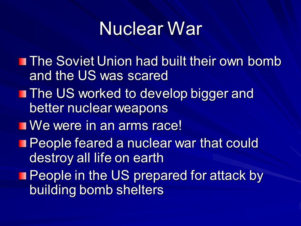 Nuclear War The Soviet Union had built their own bomb and the US was scared The US worked to develop bigger and better nuclear weapons We were in an arms race.