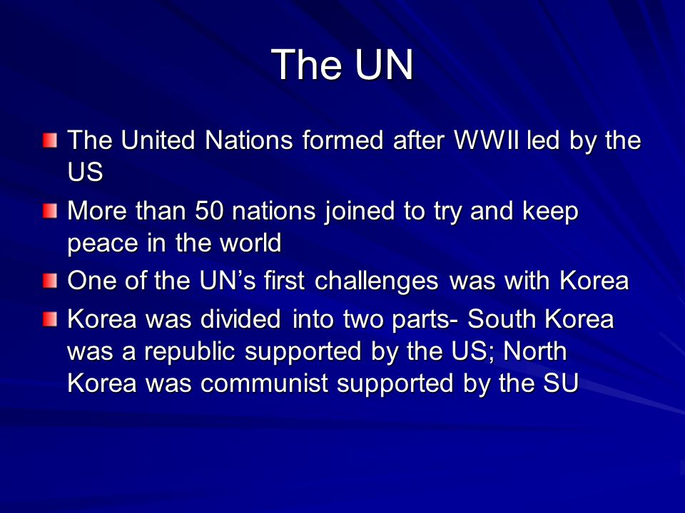 The UN The United Nations formed after WWII led by the US More than 50 nations joined to try and keep peace in the world One of the UN's first challenges was with Korea Korea was divided into two parts- South Korea was a republic supported by the US; North Korea was communist supported by the SU