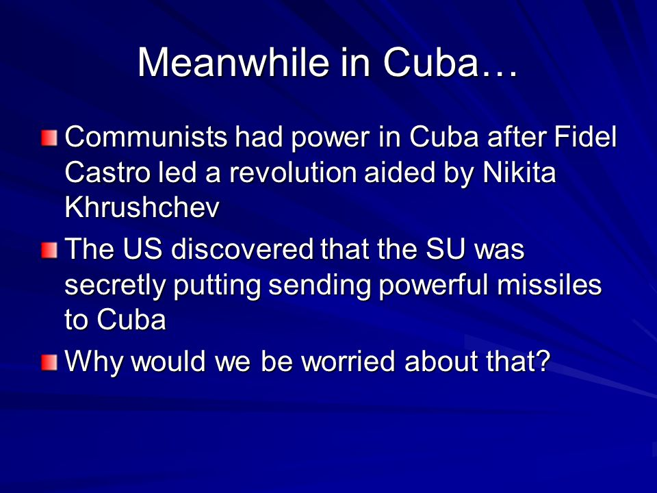 Meanwhile in Cuba… Communists had power in Cuba after Fidel Castro led a revolution aided by Nikita Khrushchev The US discovered that the SU was secretly putting sending powerful missiles to Cuba Why would we be worried about that