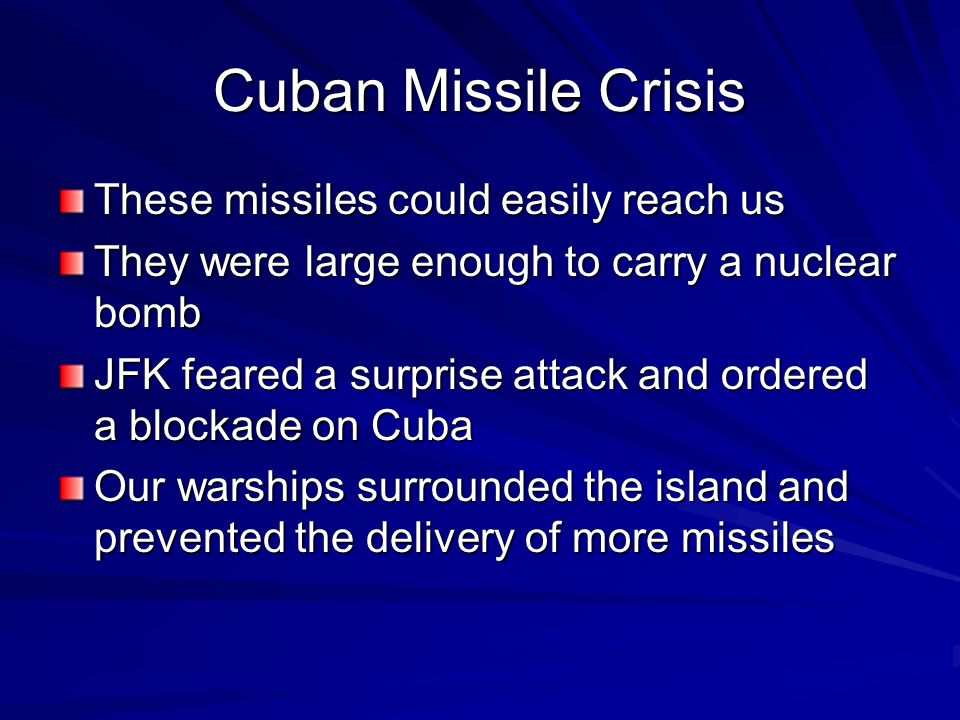 Cuban Missile Crisis These missiles could easily reach us They were large enough to carry a nuclear bomb JFK feared a surprise attack and ordered a blockade on Cuba Our warships surrounded the island and prevented the delivery of more missiles