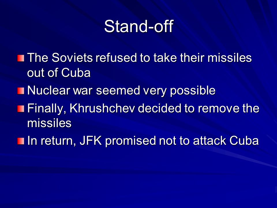 Stand-off The Soviets refused to take their missiles out of Cuba Nuclear war seemed very possible Finally, Khrushchev decided to remove the missiles In return, JFK promised not to attack Cuba