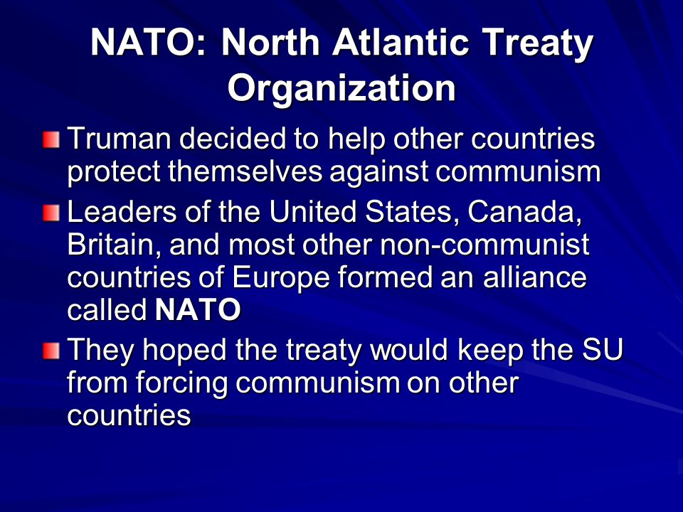 NATO: North Atlantic Treaty Organization Truman decided to help other countries protect themselves against communism Leaders of the United States, Canada, Britain, and most other non-communist countries of Europe formed an alliance called NATO They hoped the treaty would keep the SU from forcing communism on other countries