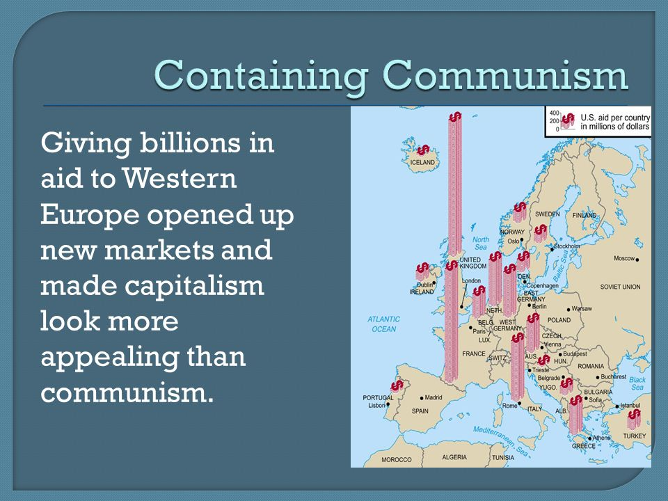 Giving billions in aid to Western Europe opened up new markets and made capitalism look more appealing than communism.