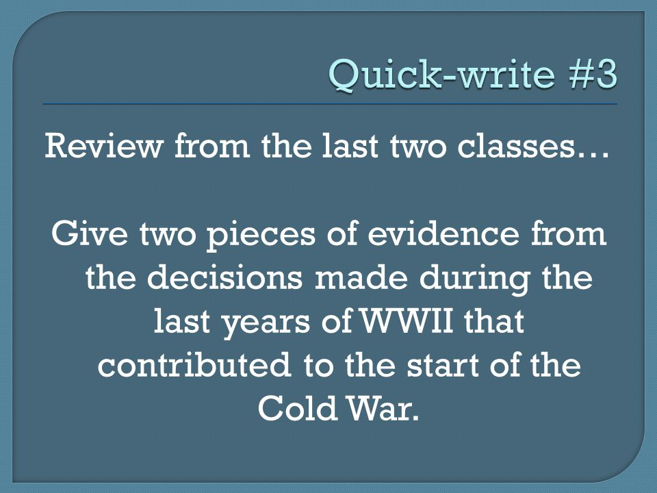 Review from the last two classes… Give two pieces of evidence from the decisions made during the last years of WWII that contributed to the start of the Cold War.