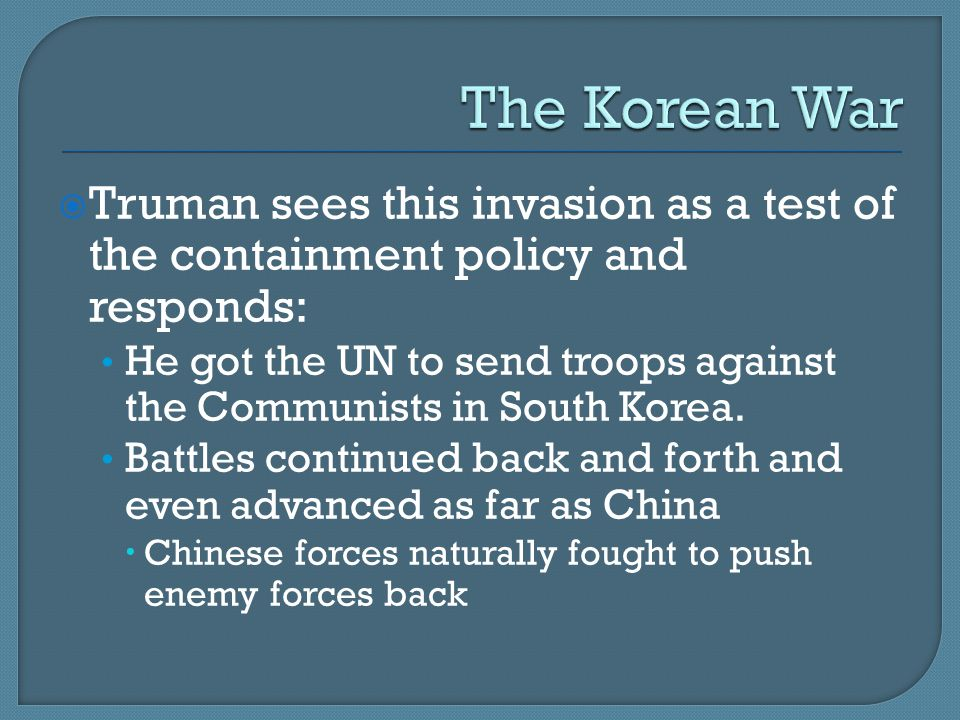  Truman sees this invasion as a test of the containment policy and responds: He got the UN to send troops against the Communists in South Korea.