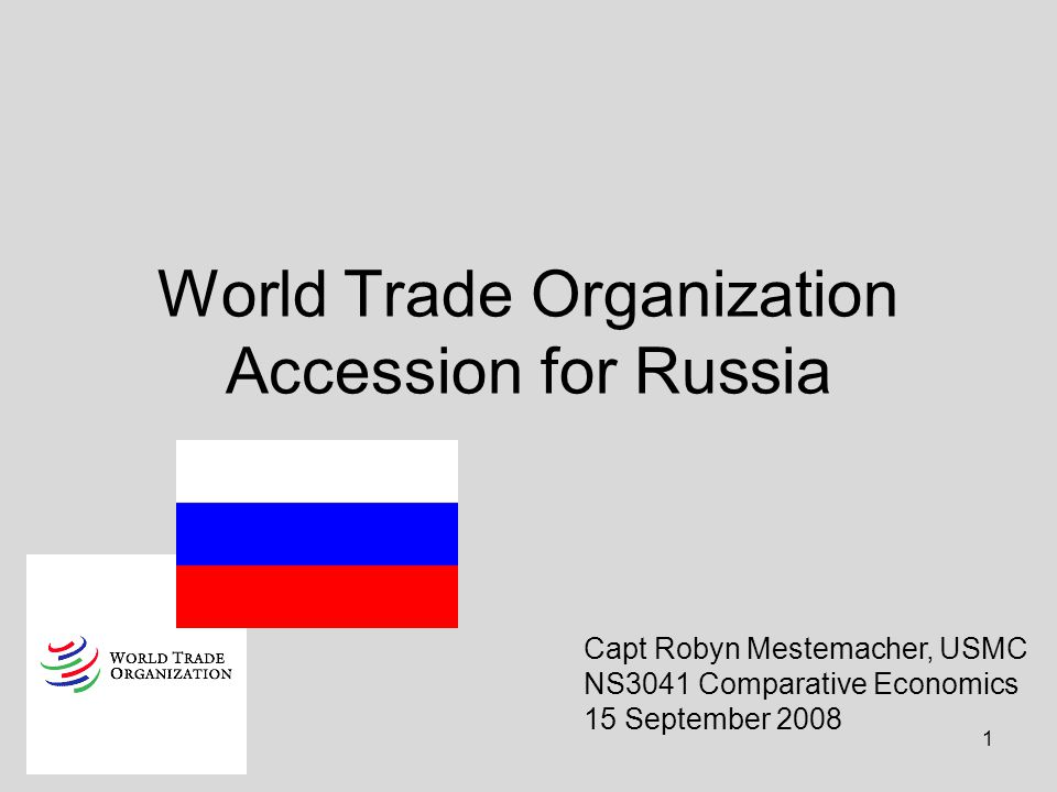 1 World Trade Organization Accession for Russia Capt Robyn Mestemacher, USMC NS3041 Comparative Economics 15 September 2008