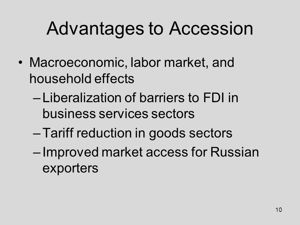 10 Advantages to Accession Macroeconomic, labor market, and household effects –Liberalization of barriers to FDI in business services sectors –Tariff reduction in goods sectors –Improved market access for Russian exporters