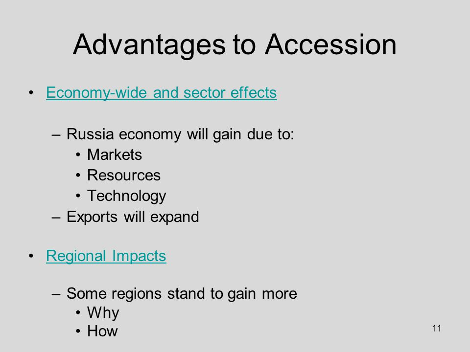 11 Advantages to Accession Economy-wide and sector effects –Russia economy will gain due to: Markets Resources Technology –Exports will expand Regional Impacts –Some regions stand to gain more Why How