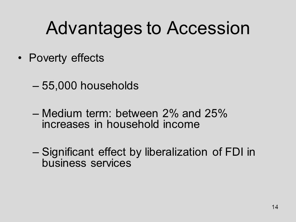 14 Advantages to Accession Poverty effects –55,000 households –Medium term: between 2% and 25% increases in household income –Significant effect by liberalization of FDI in business services