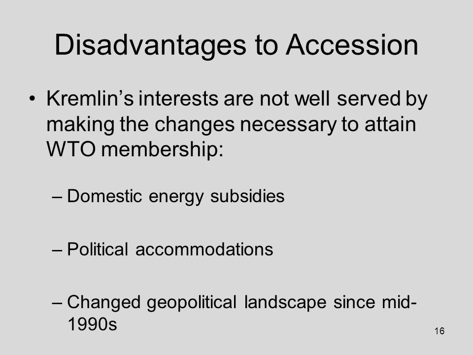 16 Disadvantages to Accession Kremlin's interests are not well served by making the changes necessary to attain WTO membership: –Domestic energy subsidies –Political accommodations –Changed geopolitical landscape since mid- 1990s