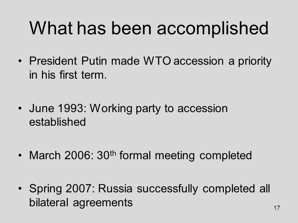 17 What has been accomplished President Putin made WTO accession a priority in his first term.