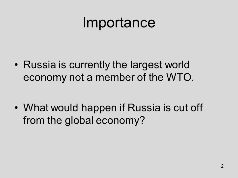 2 Importance Russia is currently the largest world economy not a member of the WTO.