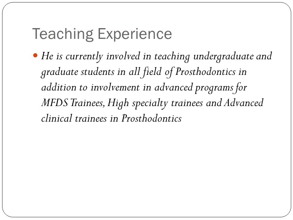 Teaching Experience He is currently involved in teaching undergraduate and graduate students in all field of Prosthodontics in addition to involvement in advanced programs for MFDS Trainees, High specialty trainees and Advanced clinical trainees in Prosthodontics
