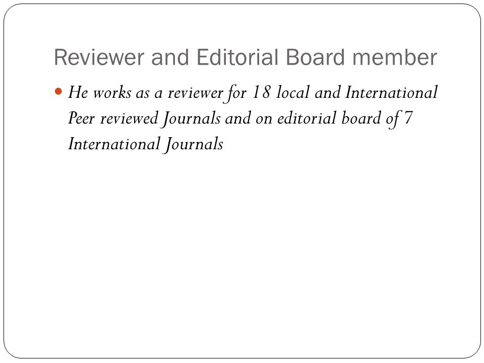 Reviewer and Editorial Board member He works as a reviewer for 18 local and International Peer reviewed Journals and on editorial board of 7 International Journals